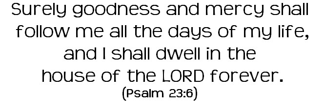 Surely goodness and mercy shall follow me all the days of my life, and I shall dwell in the house of the LORD forever.