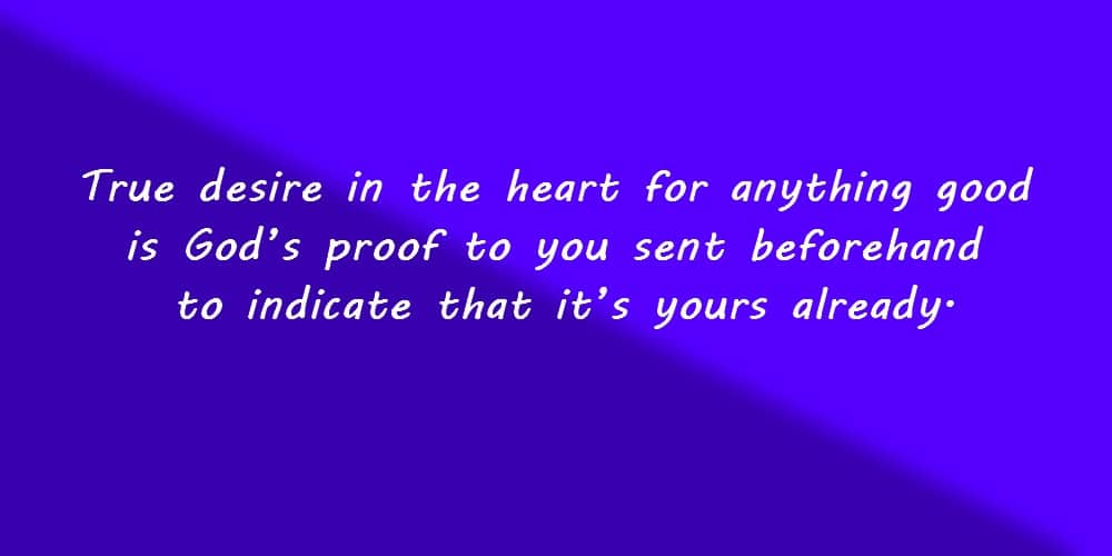 True desire in the heart for anything good is God's proof to you sent beforehand to indicate that it's yours already.