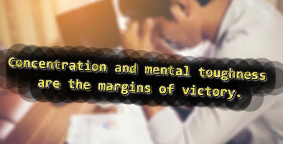 Concentration and mental toughness are the margins of victory.