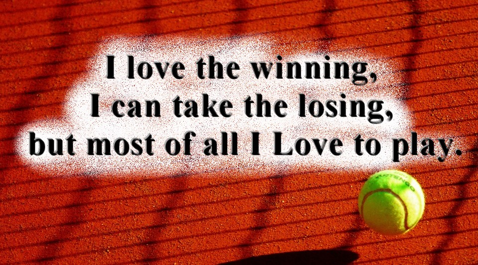 """I love the winning, I can take the losing, but most of all I Love to play."""
