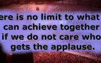 There is no limit to what we can achieve together if we do not care who gets the applause