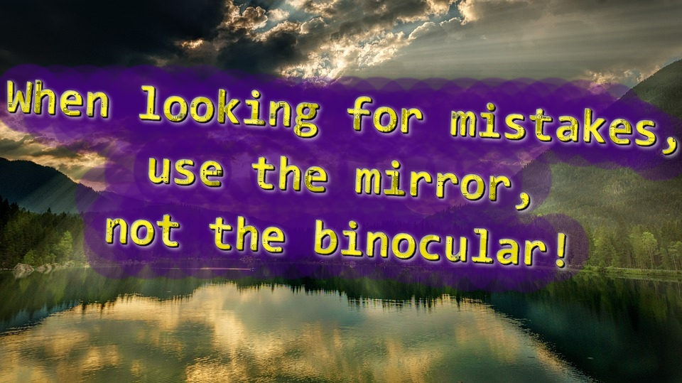 When looking for mistakes, use the mirror, not the binocular!