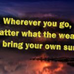Wherever you go, no matter what the weather, always bring your own sunshine.